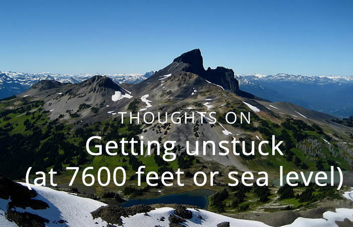 Thoughts on getting unstuck (at 7600 feet or sea level)