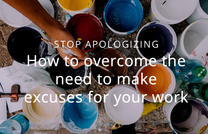 How to overcome the need to make excuses for your work